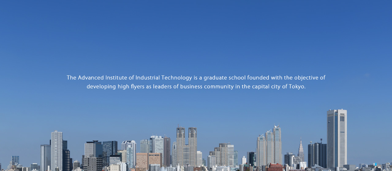 The Advanced Institute of Industrial Technology is a graduate school founded with the objective of developing high flyers as leaders of business community in the capital city of Tokyo.